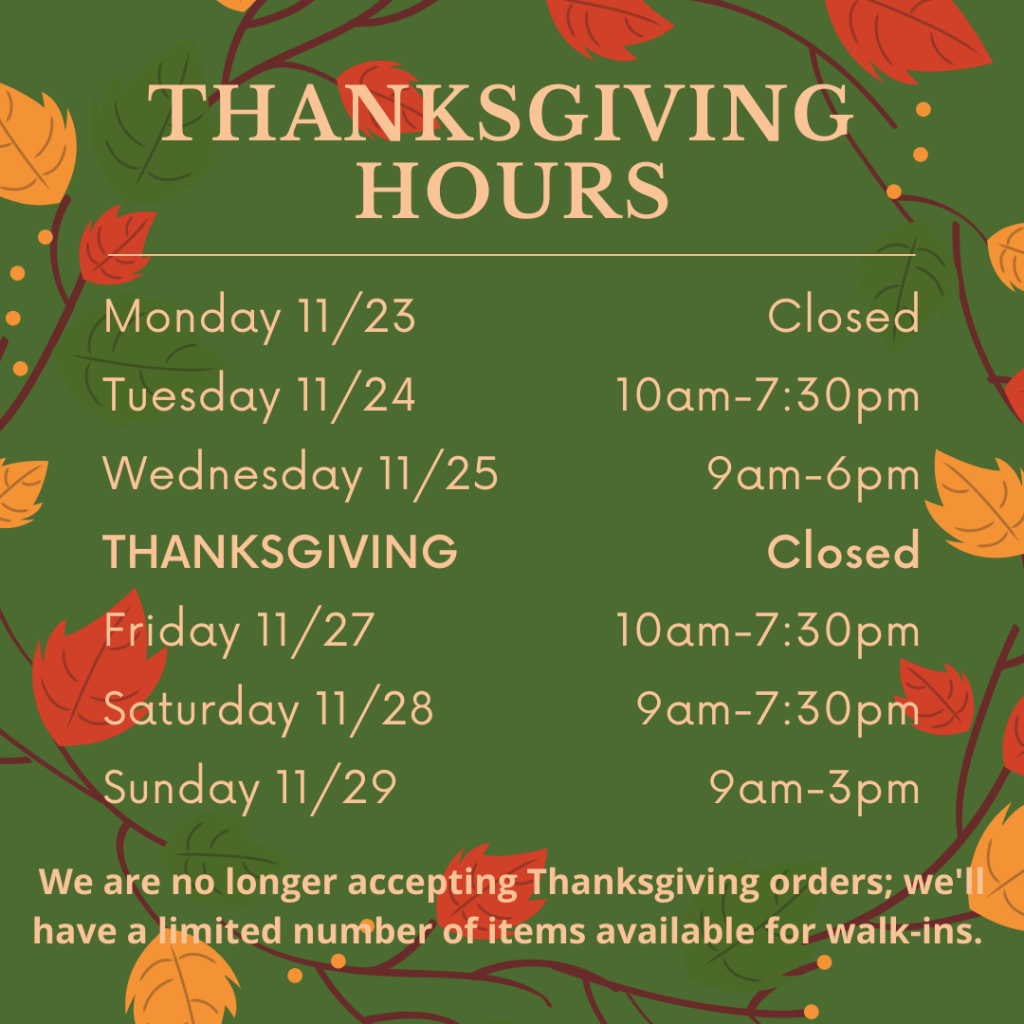 Thanksgiving Hours. Monday 11/23 closed, Tuesday 11/24 10am-7:30pm, Wednesday 11/25 9am-6pm, Thanksgiving closed, Friday 11/27 10am-7:30pm, Saturday 11/28 9am-7:30pm, Sunday 11/29 9am-3pm. We are no longer accepting Thanksgiving orders. We'll have a limited number of items available for walk-ins.