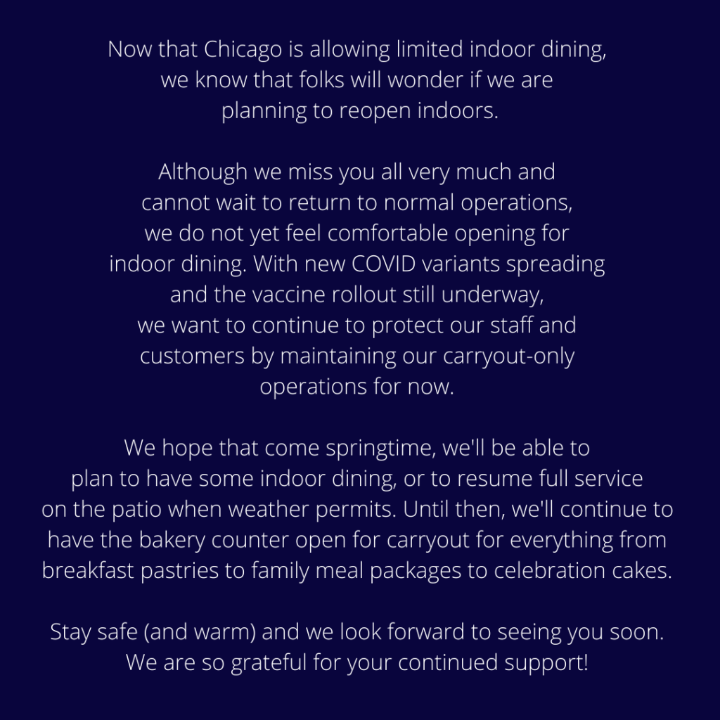Now that Chicago is allowing limited indoor dining, we know that folks will wonder if we are planning to reopen indoors. Although we miss you very much and cannot wait to return to normal operations, we do not yet feel comfortable opening for indoor dining. With new COVID variants spreading and the vaccine rollout still underway, we want to continue to protect our staff and customers by maintaining our carryout-only operations for now. We hope that come springtime, we'll be able to plan to have some indoor dining, or to resume full service on the patio when weather permits. Until then, we'll continue to have the bakery counter open for carryout for everything from breakfast pastries to family meal packages to celebration cakes. Stay safe (and warm) and we look forward to seeing you soon. We are so grateful for your continued support!